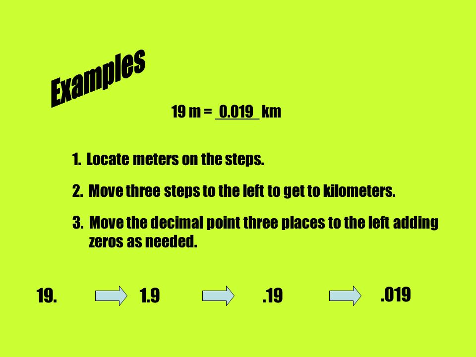 Examples 19 m = _____ km Locate meters on the steps. 2. Move three steps to the left to get to kilometers.