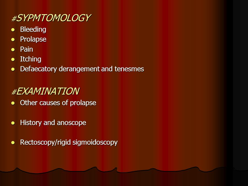 #SYPMTOMOLOGY Bleeding. Prolapse. Pain. Itching. Defaecatory derangement and tenesmes. #EXAMINATION.