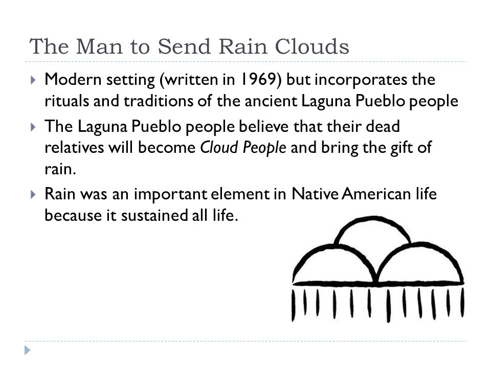 man to send rain clouds opinion about the story Find all available study guides and summaries for the man to send rainclouds by leslie marmon silko if there is a sparknotes, shmoop, or cliff notes guide, we the majority of the story centers on funeral rituals even thought the tribe is pueblo, there are some catholic influences in their burial habits.