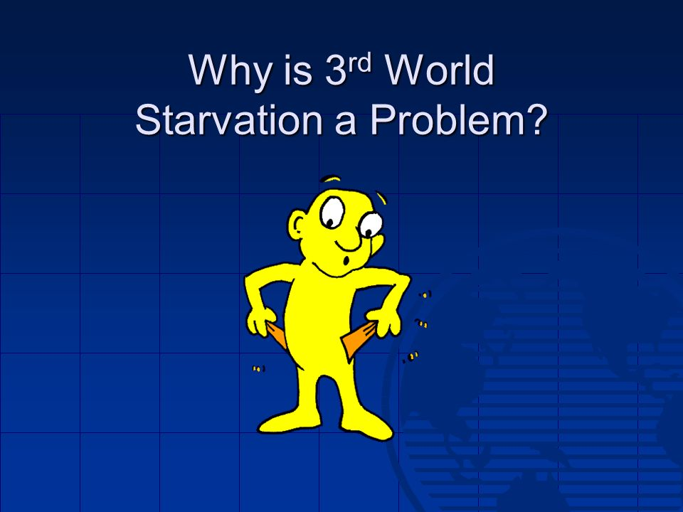 Why is 3rd World Starvation a Problem