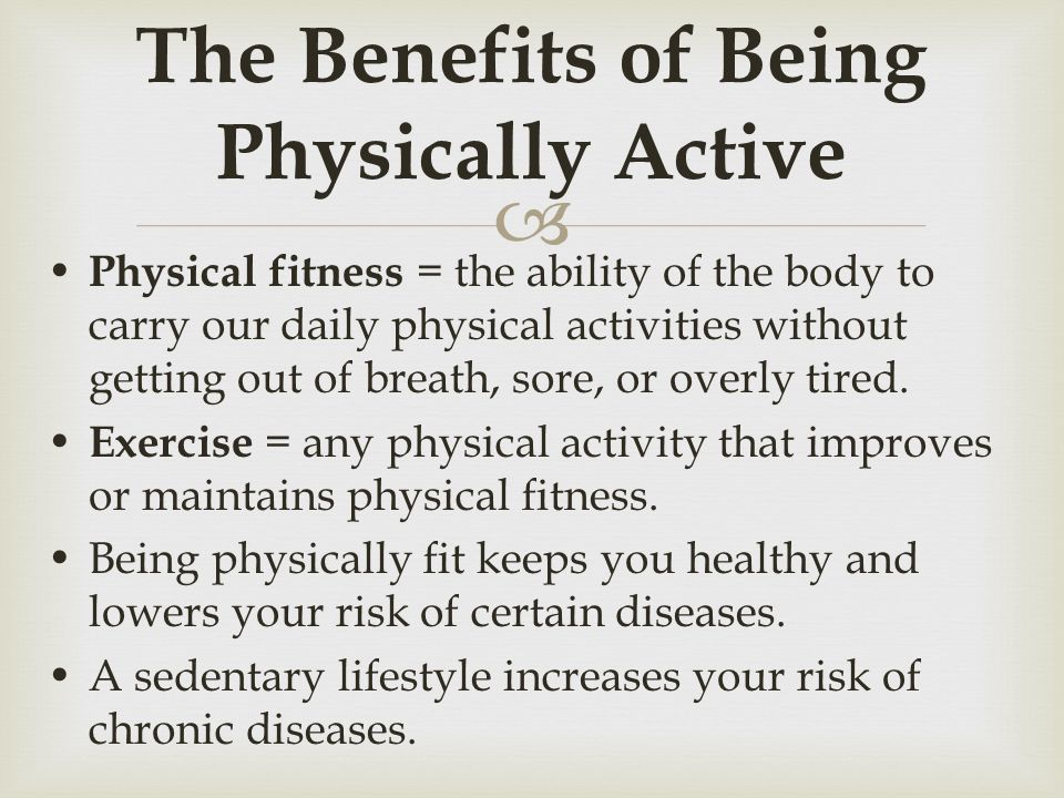 benefits of being physically active Physical activity does not have to be organised or competitive to be beneficial - social activities with family and friends, or being active by yourself can be lots of fun and have many benefits.