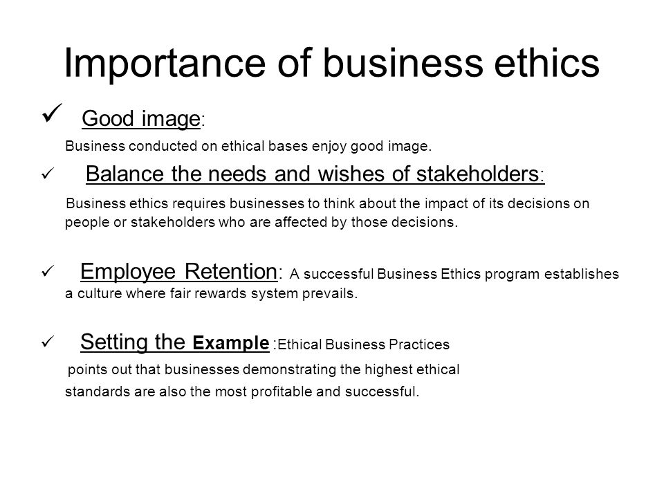 the importance of ethics in conducting business In addition, business ethics help individuals in various levels of business to recognize and analyze ethical considerations that may be relevant to many different types of business activities the nature of business itself, as well as various models for conducting business, is placed under a microscope, where ethics judge behavior, business.