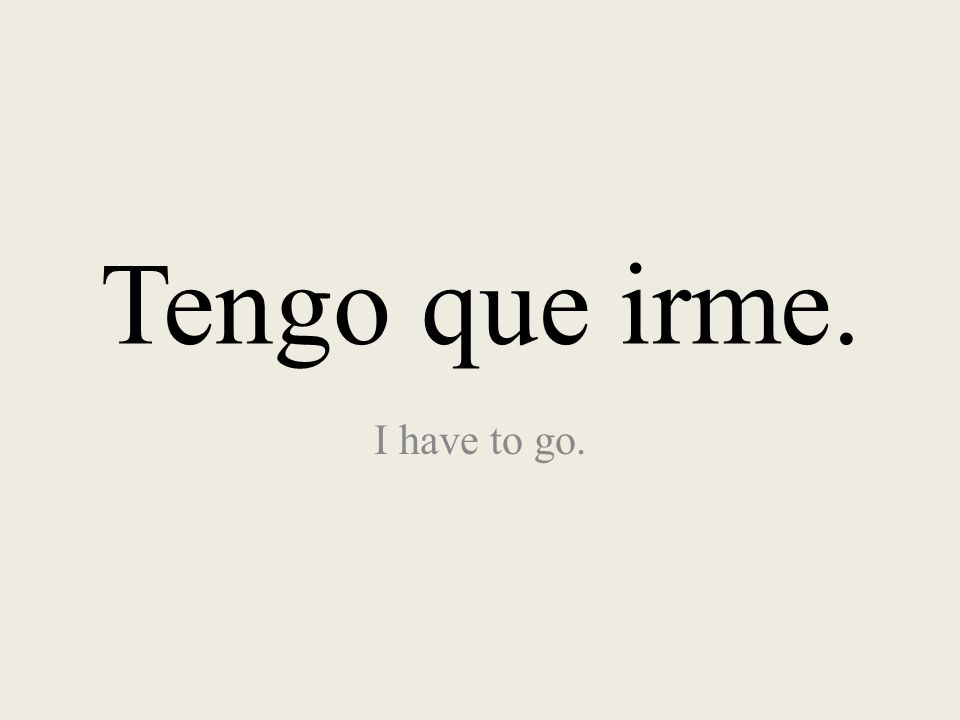 Tengo que irme. I have to go.