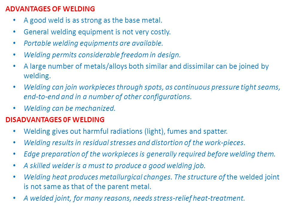 ADVANTAGES OF WELDING A good weld is as strong as the base metal. General welding equipment is not very costly.