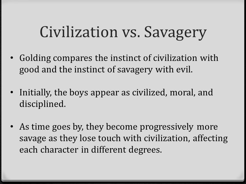 goldings themes civilization order vs savagery chaos The theme of individualism versus society is portrayed in golding's lord of the flies through the boys' impending actions morals are twisted as the novel progresses, and the innocent school boys who arrived on the island change from a makeshift democracy to abandoning reason and means of community.