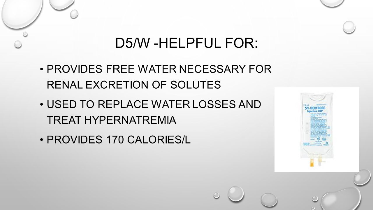 D5/W -Helpful for: Provides free water necessary for renal excretion of solutes. Used to replace water losses and treat hypernatremia.