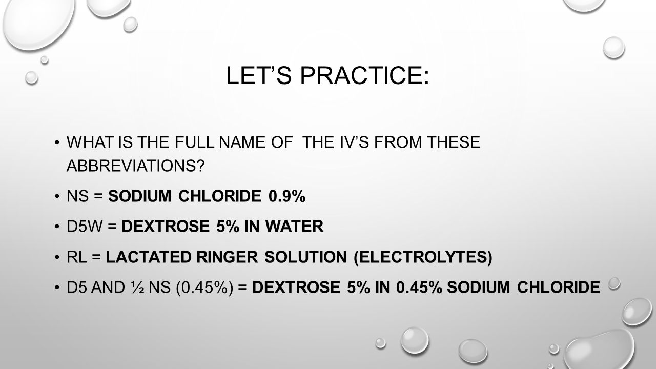 Let's Practice: What is the full name of the IV'S from these abbreviations NS = Sodium Chloride 0.9%