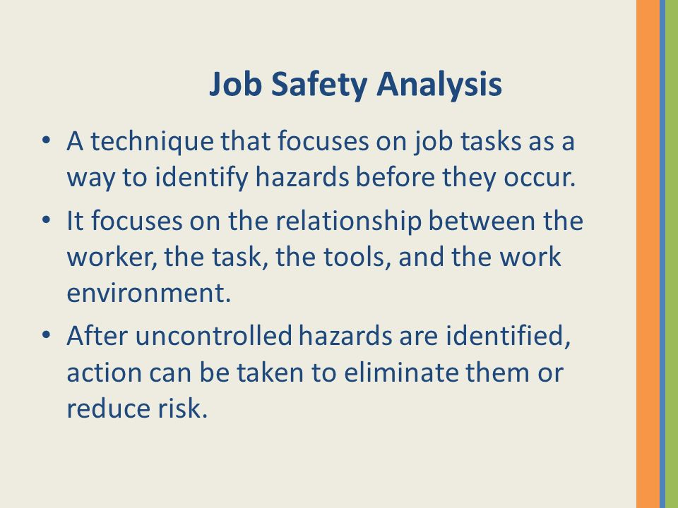 Job Safety Analysis A technique that focuses on job tasks as a way to identify hazards before they occur.