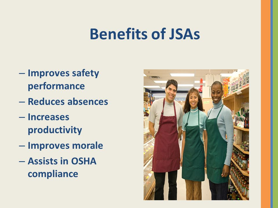 Benefits of JSAs Improves safety performance Reduces absences