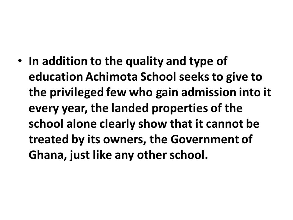In addition to the quality and type of education Achimota School seeks to give to the privileged few who gain admission into it every year, the landed properties of the school alone clearly show that it cannot be treated by its owners, the Government of Ghana, just like any other school.