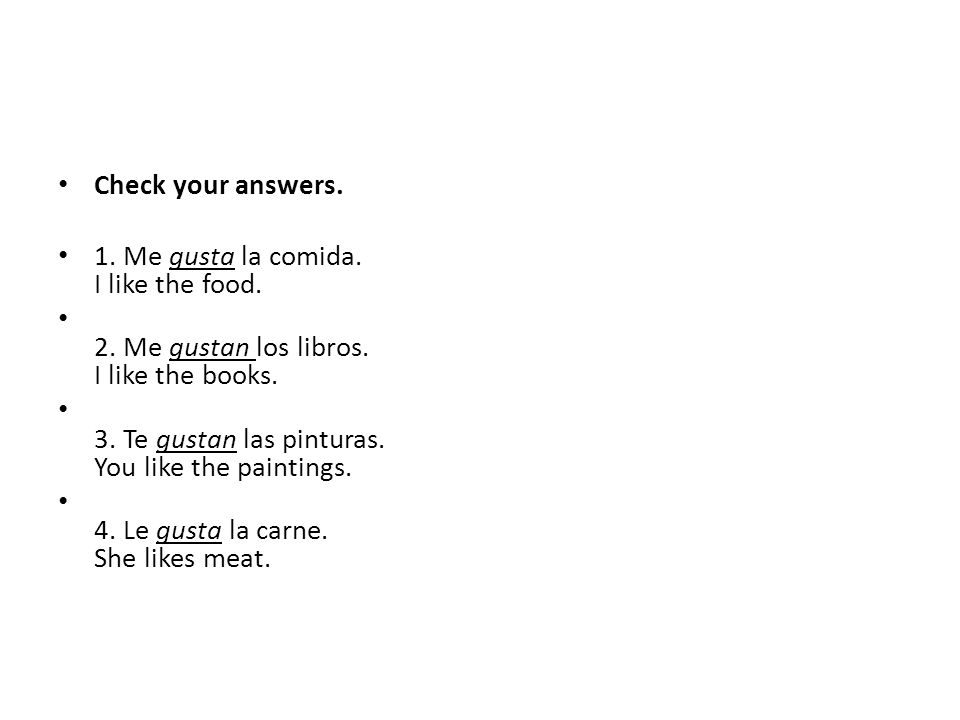 Check your answers. 1. Me gusta la comida. I like the food. 2. Me gustan los libros. I like the books.