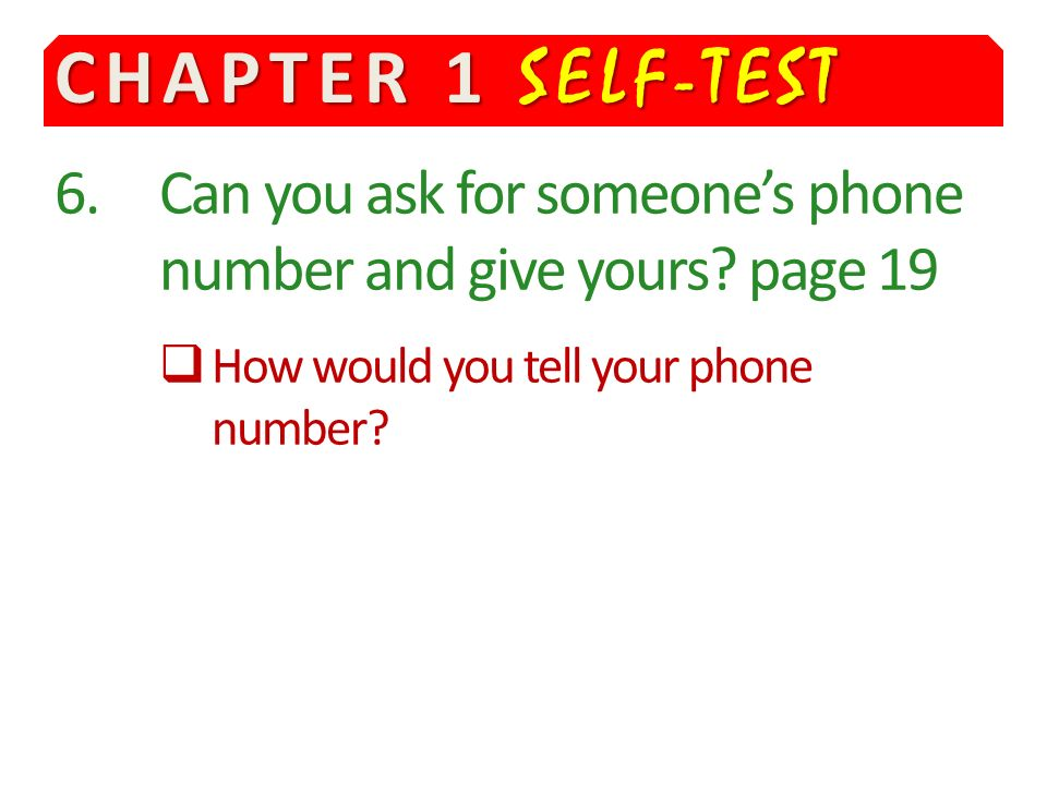CHAPTER 1 SELF-TEST 6. Can you ask for someone's phone number and give yours.
