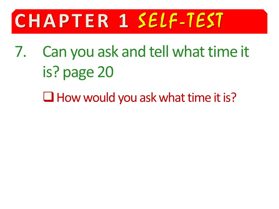 CHAPTER 1 SELF-TEST 7. Can you ask and tell what time it is page 20