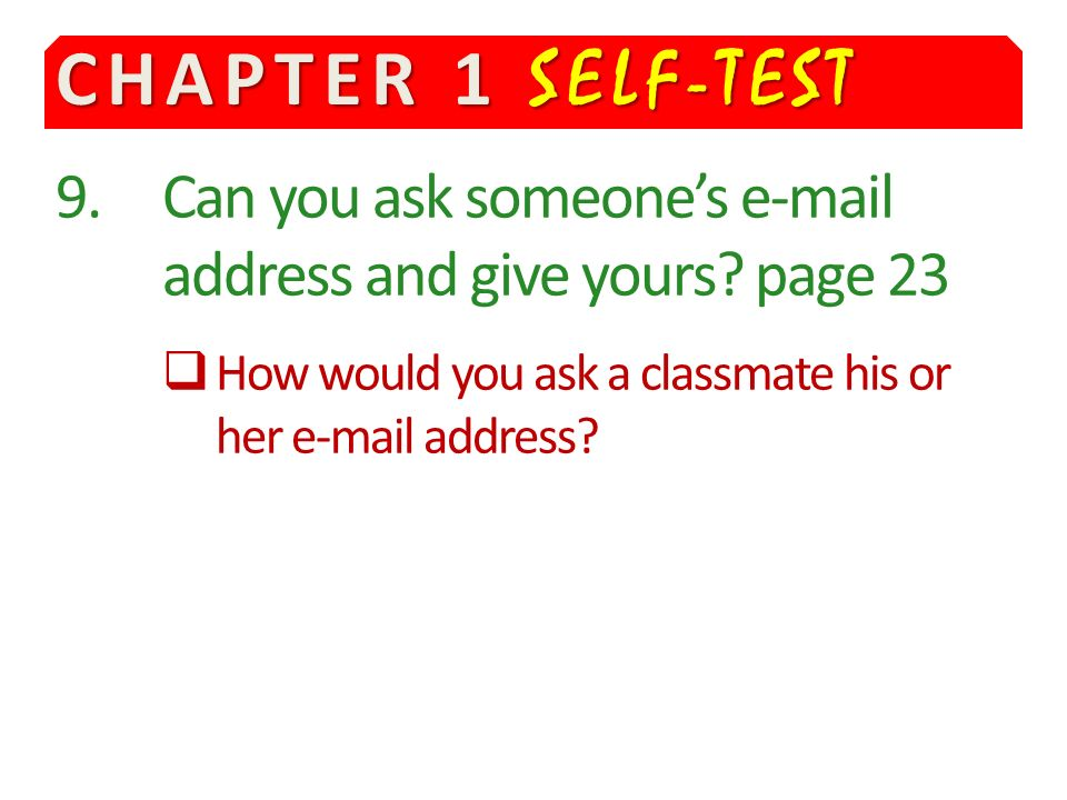 CHAPTER 1 SELF-TEST 9. Can you ask someone's e-mail address and give yours.