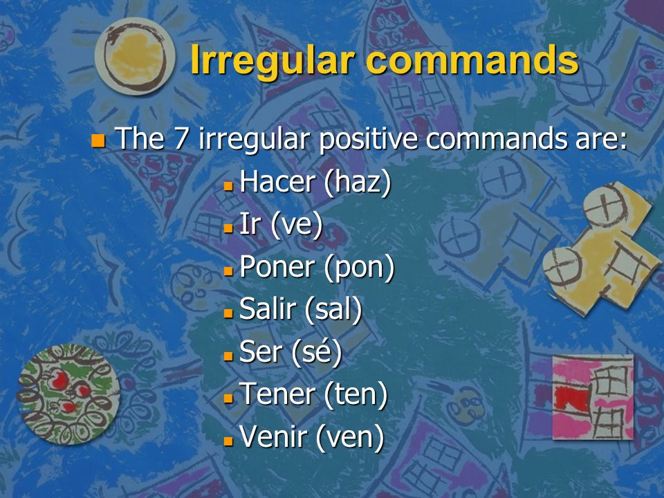Irregular commands The 7 irregular positive commands are: Hacer (haz)