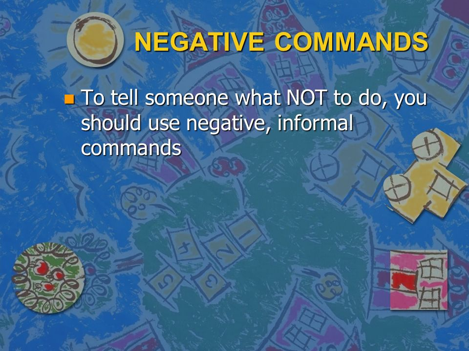 NEGATIVE COMMANDS To tell someone what NOT to do, you should use negative, informal commands