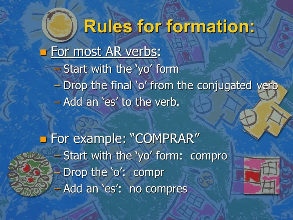 Rules for formation: For most AR verbs: For example: COMPRAR