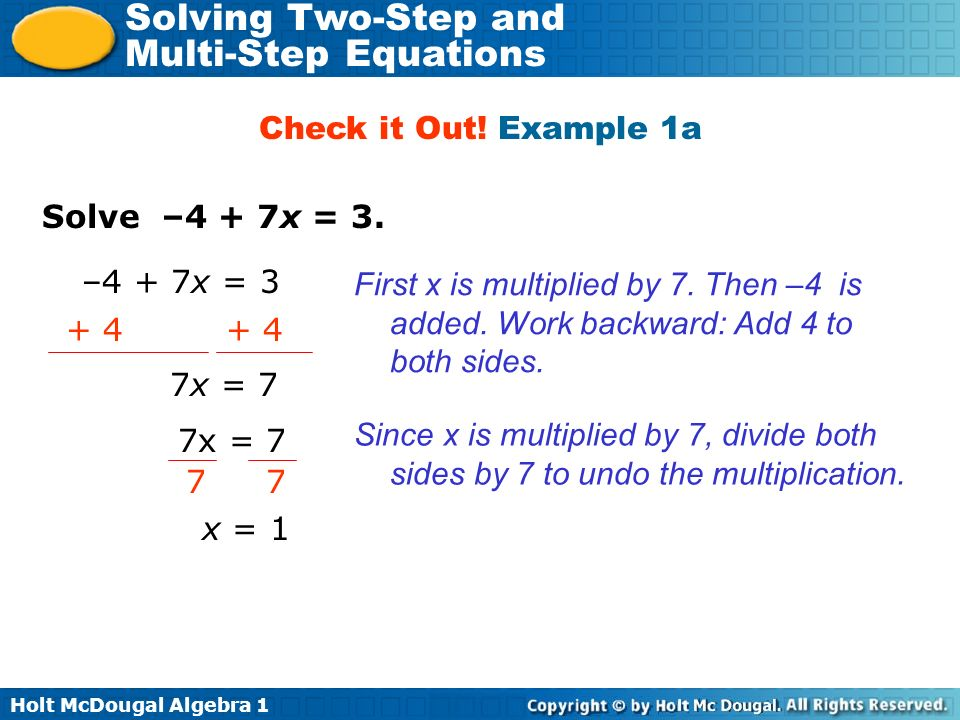 Check it Out! Example 1a Solve –4 + 7x = 3. –4 + 7x = 3. First x is multiplied by 7. Then –4 is added. Work backward: Add 4 to both sides.