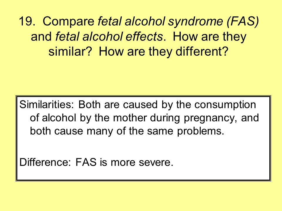 19. Compare fetal alcohol syndrome (FAS) and fetal alcohol effects