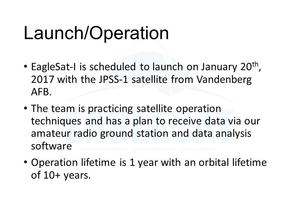 Launch/Operation EagleSat-I is scheduled to launch on January 20th, 2017 with the JPSS-1 satellite from Vandenberg AFB.