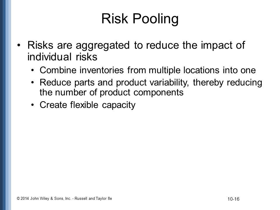Risk Pooling Risks are aggregated to reduce the impact of individual risks. Combine inventories from multiple locations into one.
