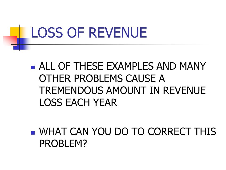 LOSS OF REVENUE ALL OF THESE EXAMPLES AND MANY OTHER PROBLEMS CAUSE A TREMENDOUS AMOUNT IN REVENUE LOSS EACH YEAR.