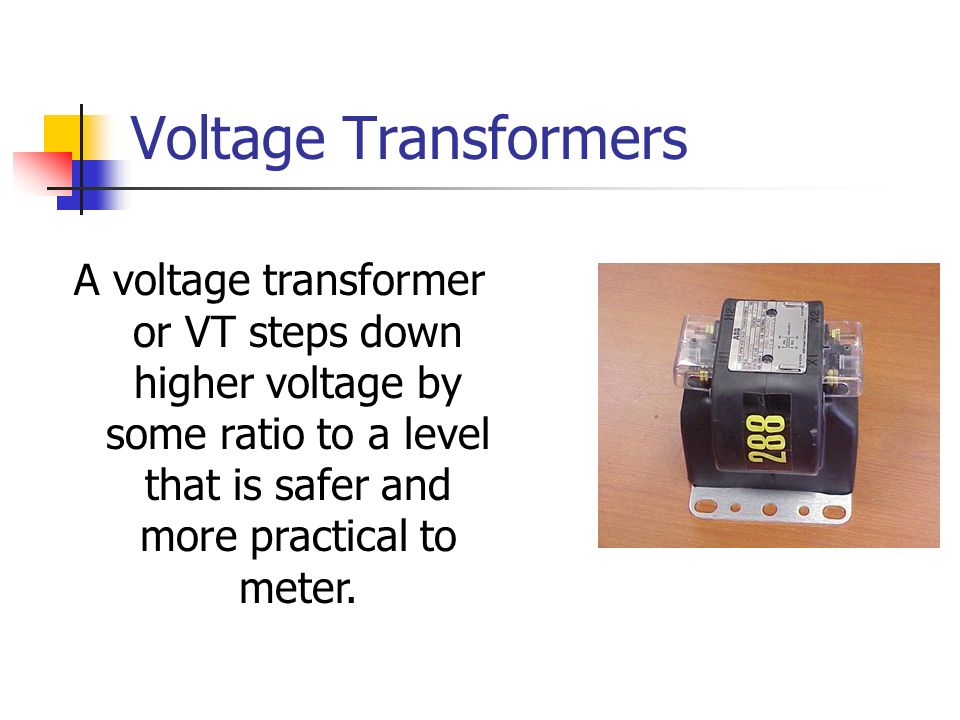 Voltage Transformers A voltage transformer or VT steps down higher voltage by some ratio to a level that is safer and more practical to meter.