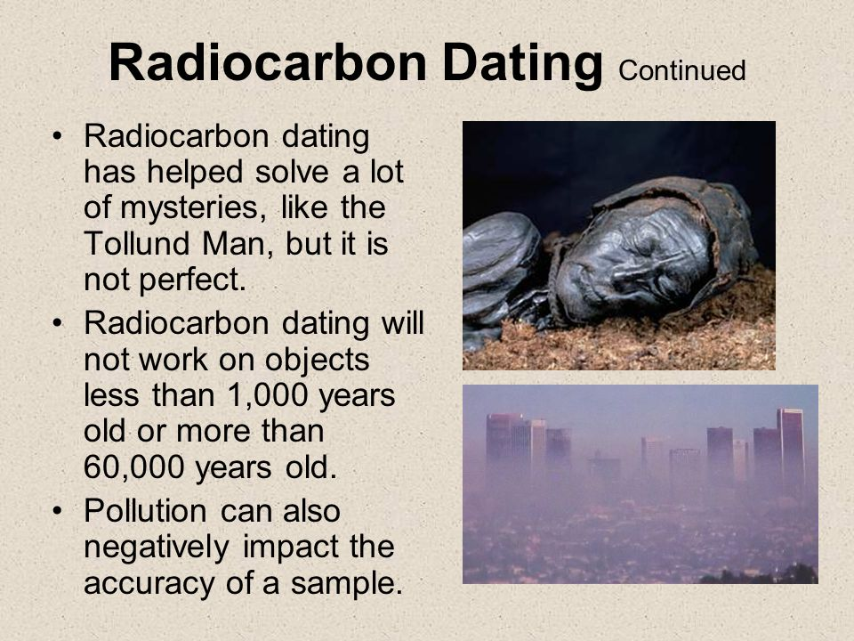 Radiocarbon dating can be used to date objects as old as dirt