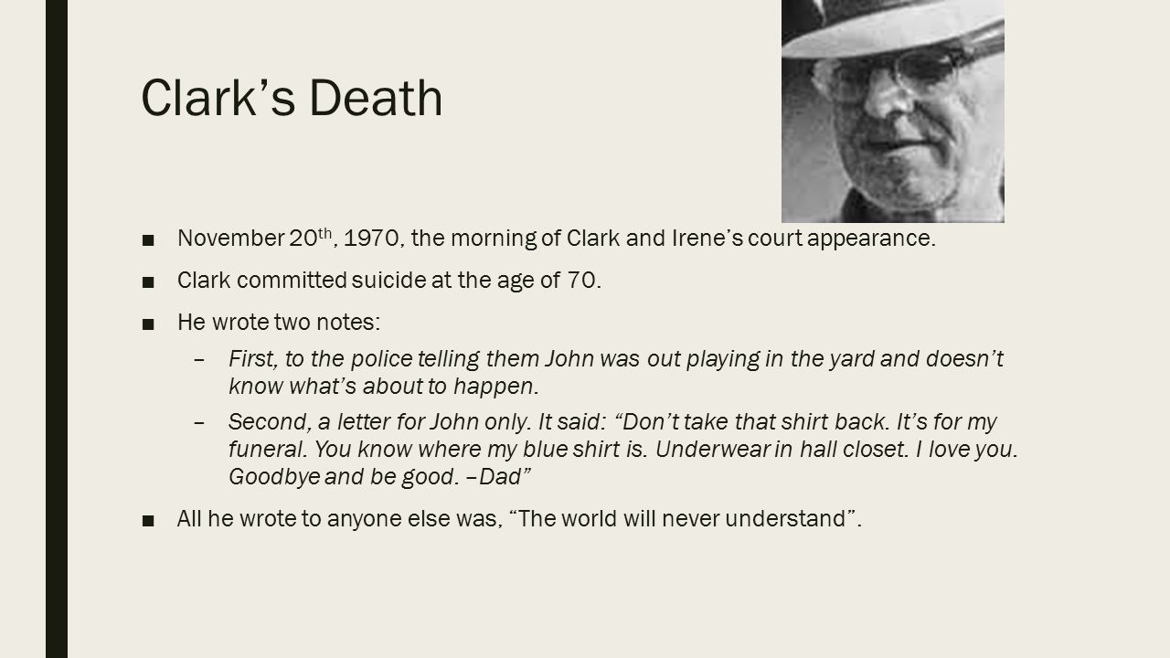 Clark's Death November 20th, 1970, the morning of Clark and Irene's court appearance. Clark committed suicide at the age of 70.