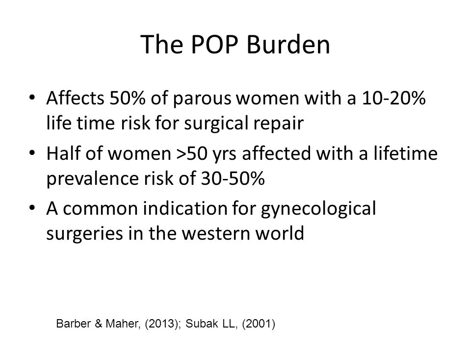 The POP Burden Affects 50% of parous women with a 10-20% life time risk for surgical repair.
