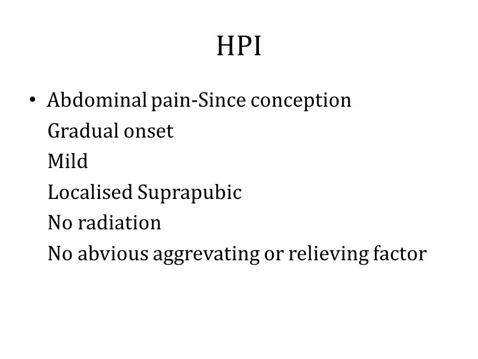 HPI Abdominal pain-Since conception Gradual onset Mild