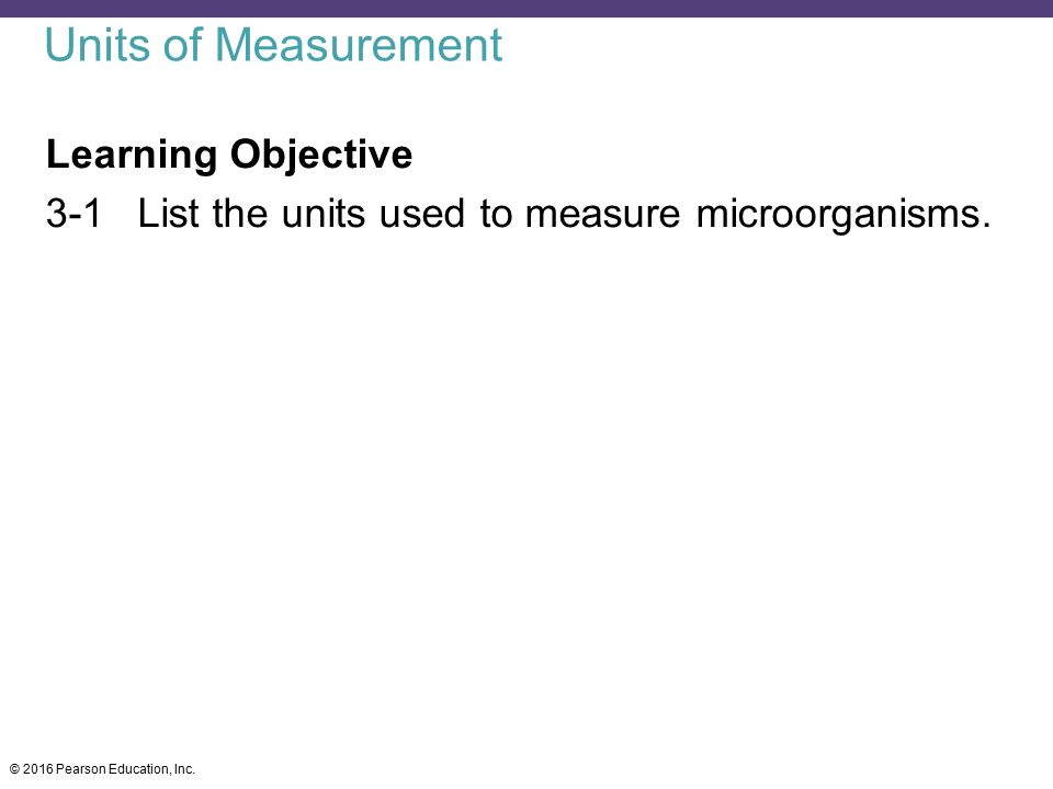 Units of Measurement Learning Objective 3-1 List the units used to measure microorganisms.