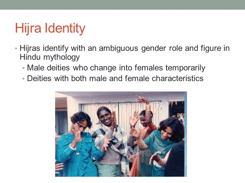 Hijra Identity Hijras identify with an ambiguous gender role and figure in  Hindu mythology. Male