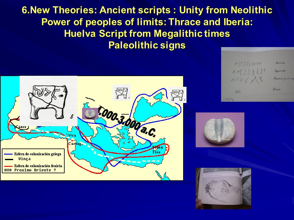 6.New Theories: Ancient scripts : Unity from Neolithic Power of peoples of limits: Thrace and Iberia: Huelva Script from Megalithic times Paleolithic signs