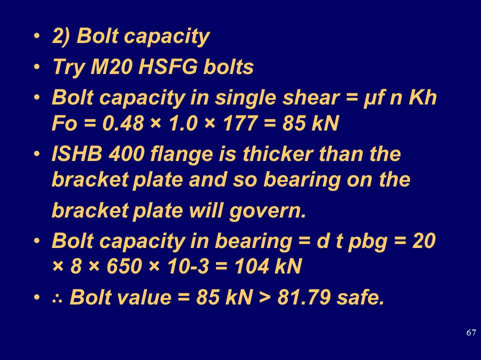 2) Bolt capacity Try M20 HSFG bolts. Bolt capacity in single shear = μf n Kh Fo = 0.48 × 1.0 × 177 = 85 kN.