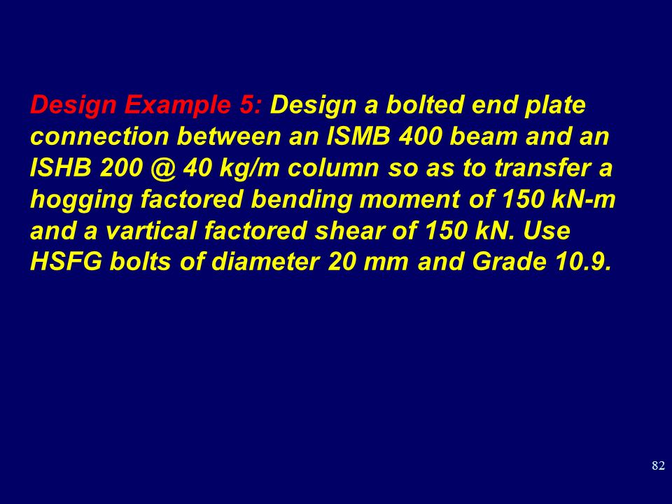 Design Example 5: Design a bolted end plate connection between an ISMB 400 beam and an ISHB 40 kg/m column so as to transfer a hogging factored bending moment of 150 kN-m and a vartical factored shear of 150 kN.