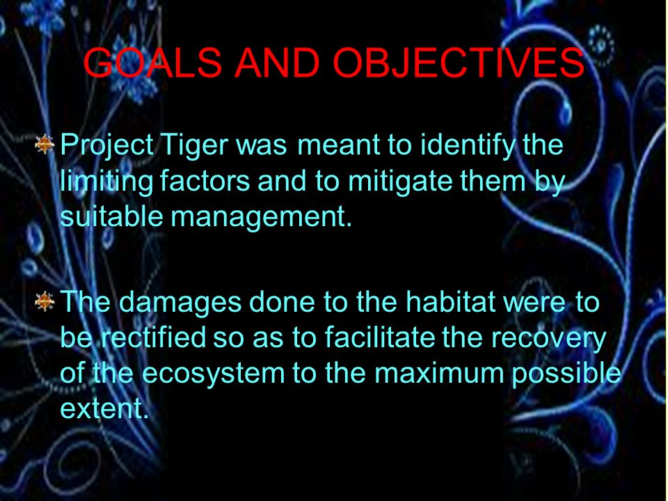 GOALS AND OBJECTIVES Project Tiger was meant to identify the limiting factors and to mitigate them by suitable management.