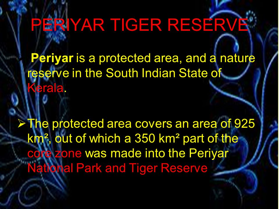 PERIYAR TIGER RESERVE Periyar is a protected area, and a nature reserve in the South Indian State of Kerala.