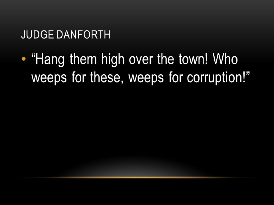 Judge danforth Hang them high over the town! Who weeps for these, weeps for corruption!