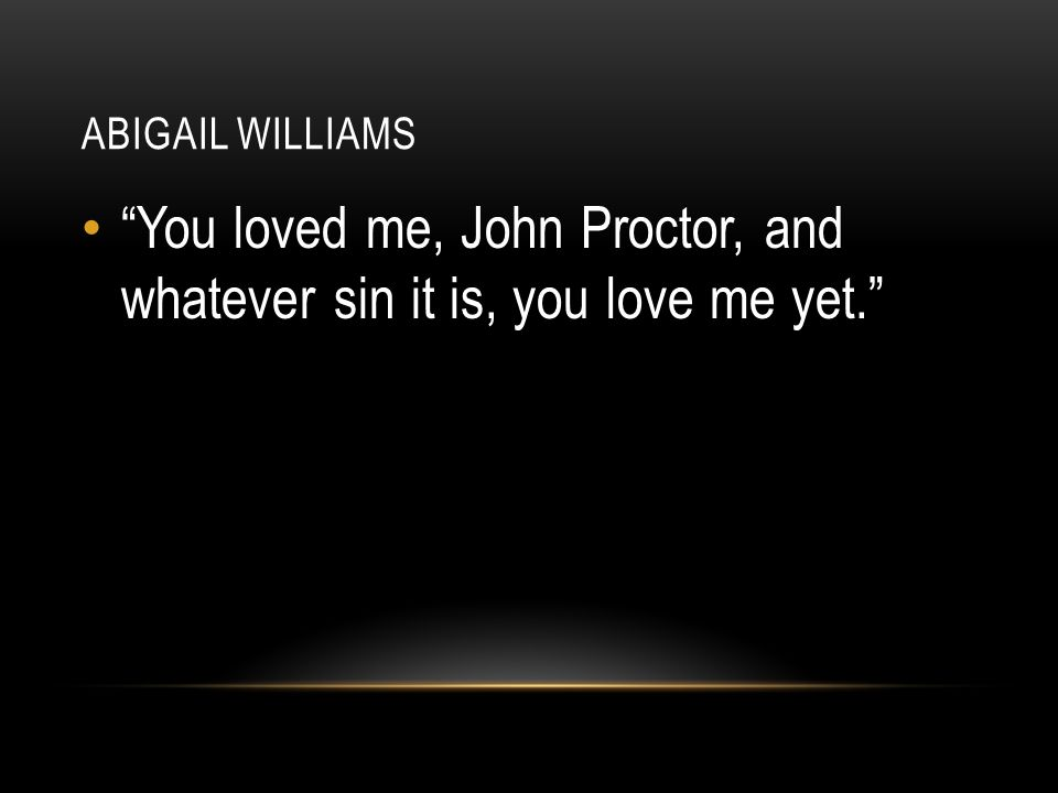 You loved me, John Proctor, and whatever sin it is, you love me yet.