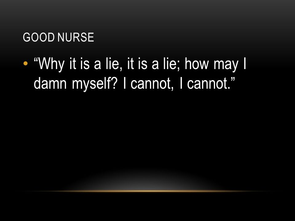 Good nurse Why it is a lie, it is a lie; how may I damn myself I cannot, I cannot.