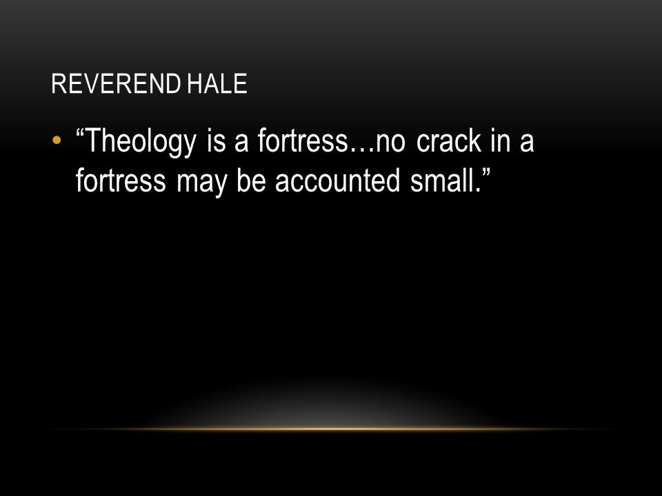 Reverend hale Theology is a fortress…no crack in a fortress may be accounted small.