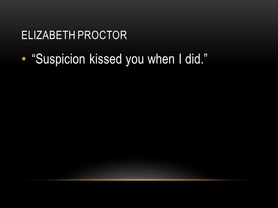 Suspicion kissed you when I did.