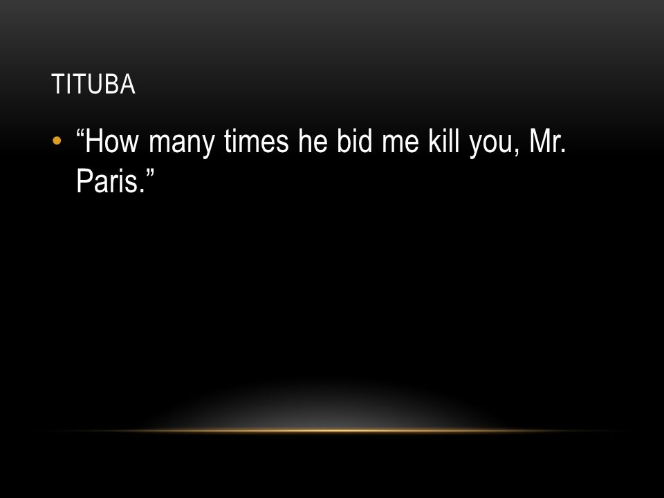 How many times he bid me kill you, Mr. Paris.