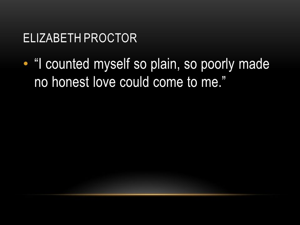 Elizabeth proctor I counted myself so plain, so poorly made no honest love could come to me.