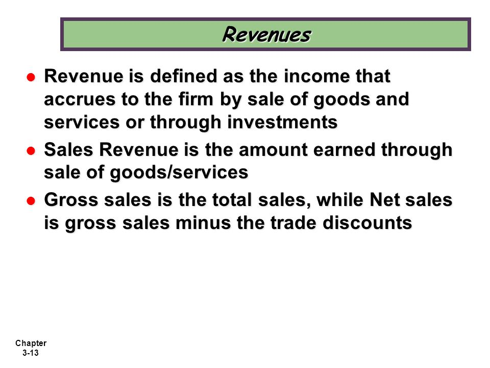 Revenues Revenue is defined as the income that accrues to the firm by sale of goods and services or through investments.
