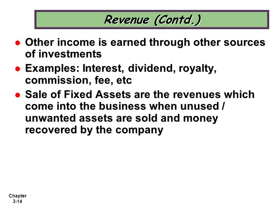Revenue (Contd.) Other income is earned through other sources of investments. Examples: Interest, dividend, royalty, commission, fee, etc.