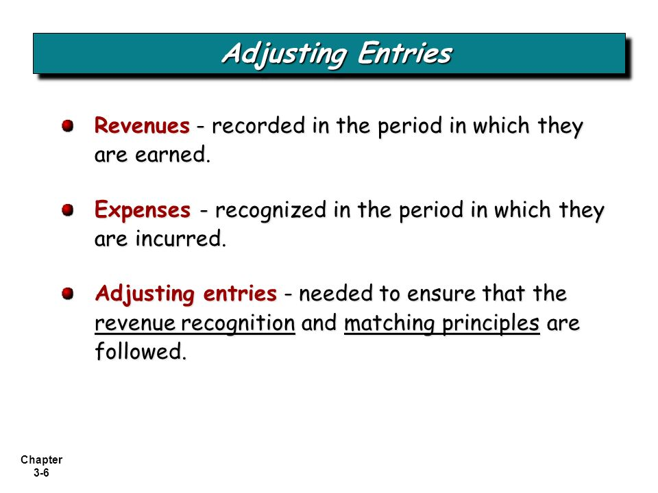 Adjusting Entries Revenues - recorded in the period in which they are earned. Expenses - recognized in the period in which they are incurred.