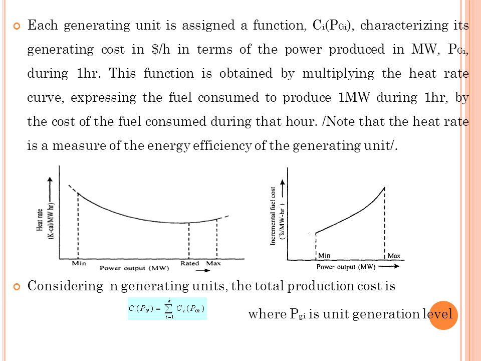 Each generating unit is assigned a function, Ci(PGi), characterizing its generating cost in $/h in terms of the power produced in MW, PGi, during 1hr. This function is obtained by multiplying the heat rate curve, expressing the fuel consumed to produce 1MW during 1hr, by the cost of the fuel consumed during that hour. /Note that the heat rate is a measure of the energy efficiency of the generating unit/.