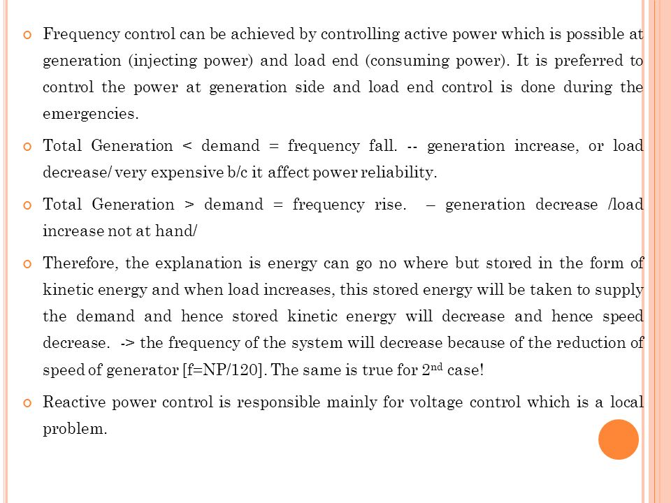 Frequency control can be achieved by controlling active power which is possible at generation (injecting power) and load end (consuming power). It is preferred to control the power at generation side and load end control is done during the emergencies.